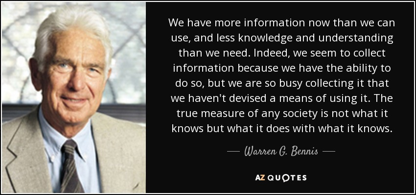 We have more information now than we can use, and less knowledge and understanding than we need. Indeed, we seem to collect information because we have the ability to do so, but we are so busy collecting it that we haven't devised a means of using it. The true measure of any society is not what it knows but what it does with what it knows. - Warren G. Bennis
