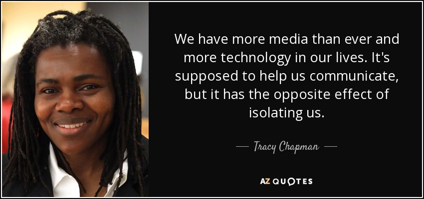 We have more media than ever and more technology in our lives. It's supposed to help us communicate, but it has the opposite effect of isolating us. - Tracy Chapman