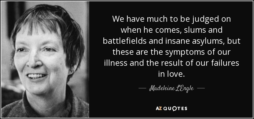 We have much to be judged on when he comes, slums and battlefields and insane asylums, but these are the symptoms of our illness and the result of our failures in love. - Madeleine L'Engle