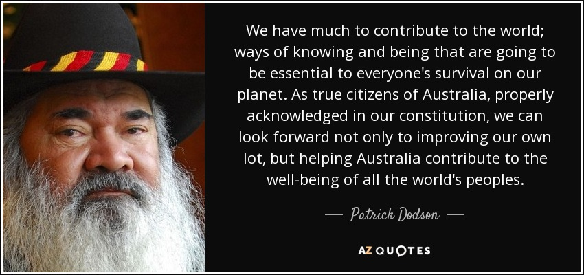 We have much to contribute to the world; ways of knowing and being that are going to be essential to everyone's survival on our planet. As true citizens of Australia, properly acknowledged in our constitution, we can look forward not only to improving our own lot, but helping Australia contribute to the well-being of all the world's peoples. - Patrick Dodson