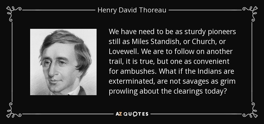 We have need to be as sturdy pioneers still as Miles Standish, or Church, or Lovewell. We are to follow on another trail, it is true, but one as convenient for ambushes. What if the Indians are exterminated, are not savages as grim prowling about the clearings today? - Henry David Thoreau