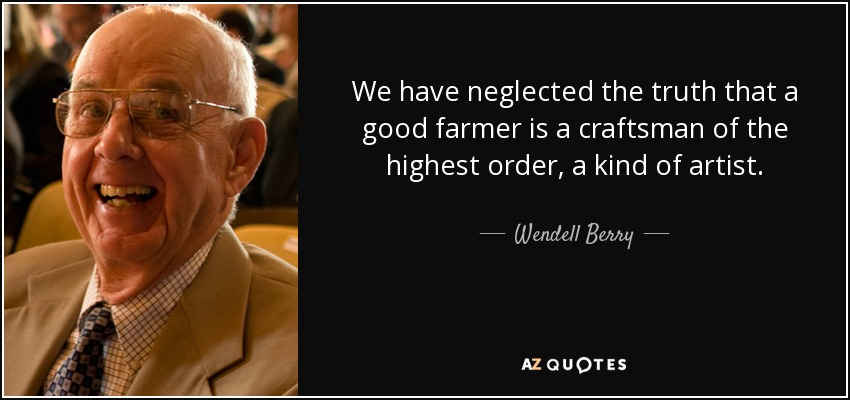 We have neglected the truth that a good farmer is a craftsman of the highest order, a kind of artist. - Wendell Berry