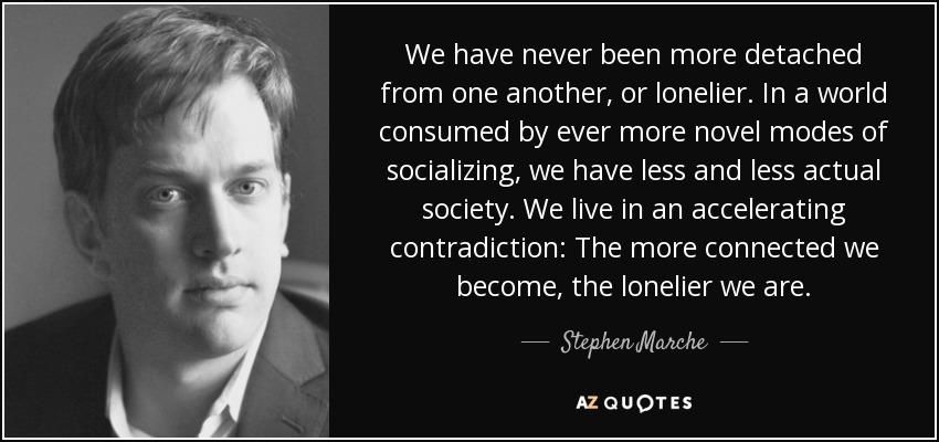 We have never been more detached from one another, or lonelier. In a world consumed by ever more novel modes of socializing, we have less and less actual society. We live in an accelerating contradiction: The more connected we become, the lonelier we are. - Stephen Marche