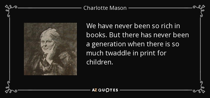 We have never been so rich in books. But there has never been a generation when there is so much twaddle in print for children. - Charlotte Mason