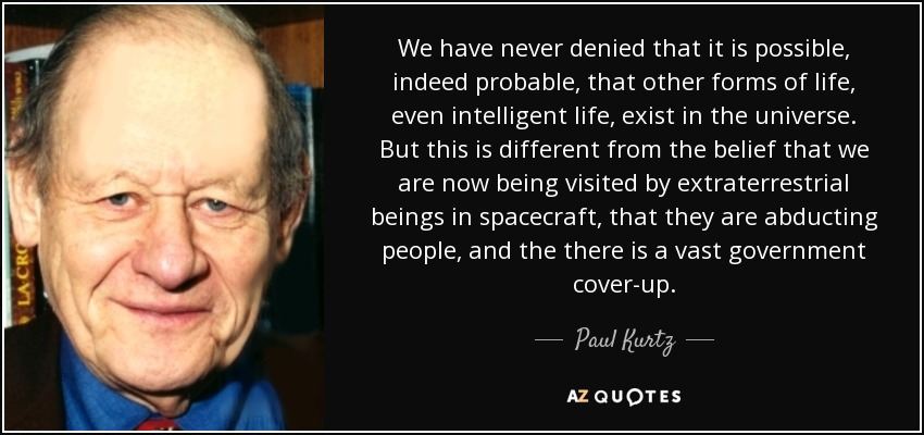 We have never denied that it is possible, indeed probable, that other forms of life, even intelligent life, exist in the universe. But this is different from the belief that we are now being visited by extraterrestrial beings in spacecraft, that they are abducting people, and the there is a vast government cover-up. - Paul Kurtz