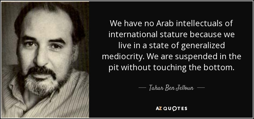 We have no Arab intellectuals of international stature because we live in a state of generalized mediocrity. We are suspended in the pit without touching the bottom. - Tahar Ben Jelloun