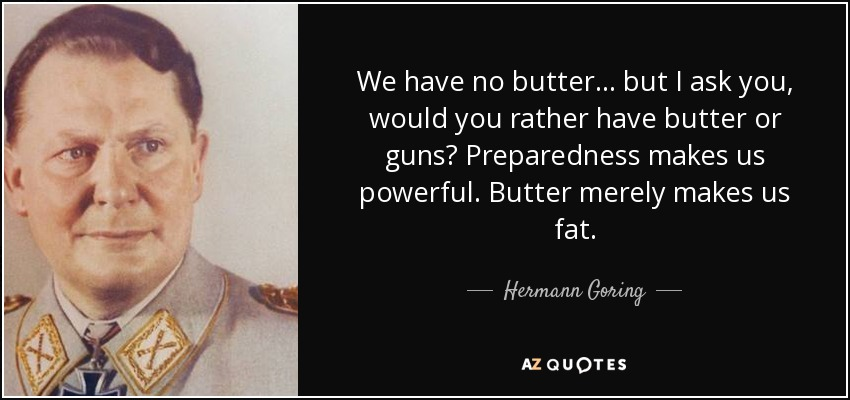 We have no butter... but I ask you, would you rather have butter or guns? Preparedness makes us powerful. Butter merely makes us fat. - Hermann Goring