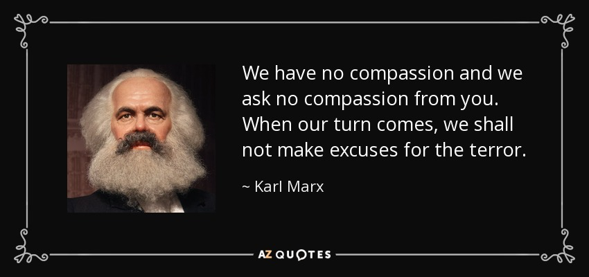 We have no compassion and we ask no compassion from you. When our turn comes, we shall not make excuses for the terror. - Karl Marx