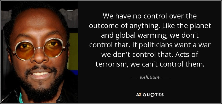 We have no control over the outcome of anything. Like the planet and global warming, we don't control that. If politicians want a war we don't control that. Acts of terrorism, we can't control them. - will.i.am