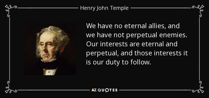 We have no eternal allies, and we have not perpetual enemies. Our interests are eternal and perpetual, and those interests it is our duty to follow. - Henry John Temple, 3rd Viscount Palmerston
