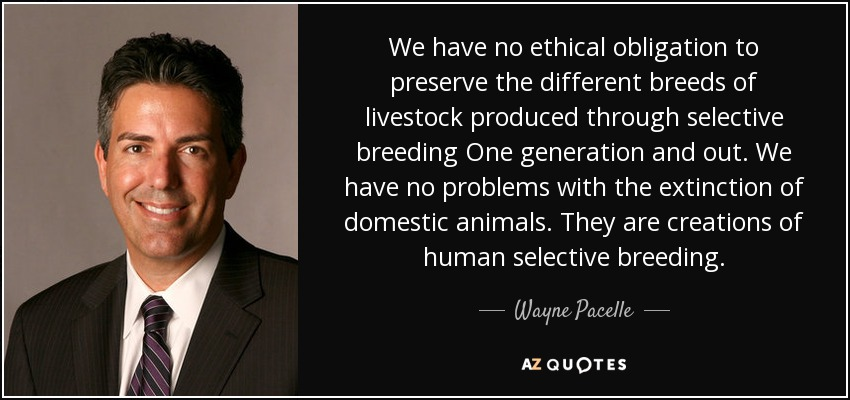 We have no ethical obligation to preserve the different breeds of livestock produced through selective breeding One generation and out. We have no problems with the extinction of domestic animals. They are creations of human selective breeding. - Wayne Pacelle
