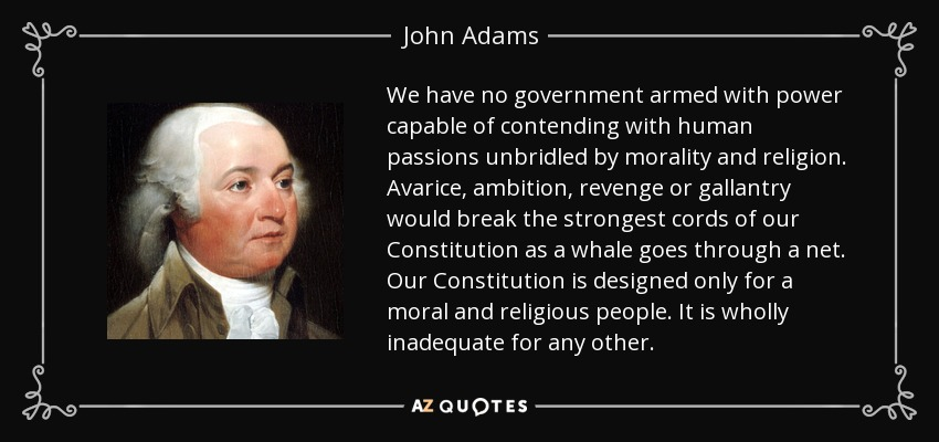 We have no government armed with power capable of contending with human passions unbridled by morality and religion. Avarice, ambition, revenge or gallantry would break the strongest cords of our Constitution as a whale goes through a net. Our Constitution is designed only for a moral and religious people. It is wholly inadequate for any other. - John Adams