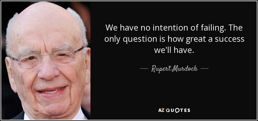 We have no intention of failing. The only question is how great a success we'll have. - Rupert Murdoch
