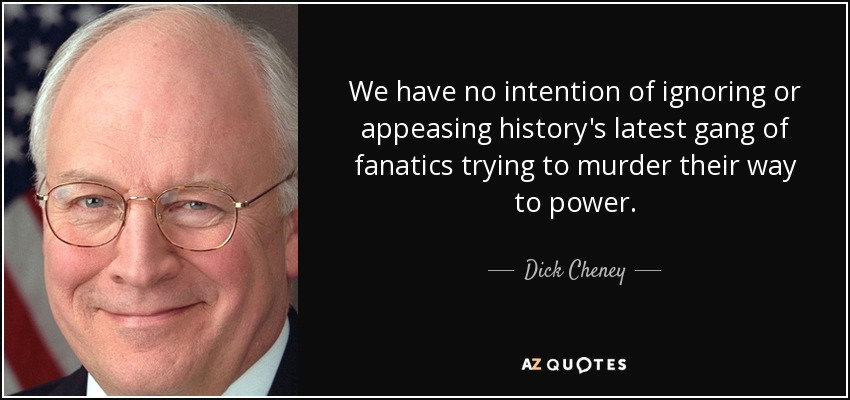 We have no intention of ignoring or appeasing history's latest gang of fanatics trying to murder their way to power. - Dick Cheney