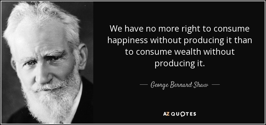 We have no more right to consume happiness without producing it than to consume wealth without producing it. - George Bernard Shaw