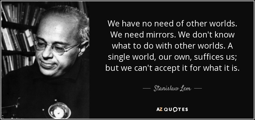 We have no need of other worlds. We need mirrors. We don't know what to do with other worlds. A single world, our own, suffices us; but we can't accept it for what it is. - Stanislaw Lem