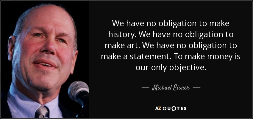 We have no obligation to make history. We have no obligation to make art. We have no obligation to make a statement. To make money is our only objective. - Michael Eisner