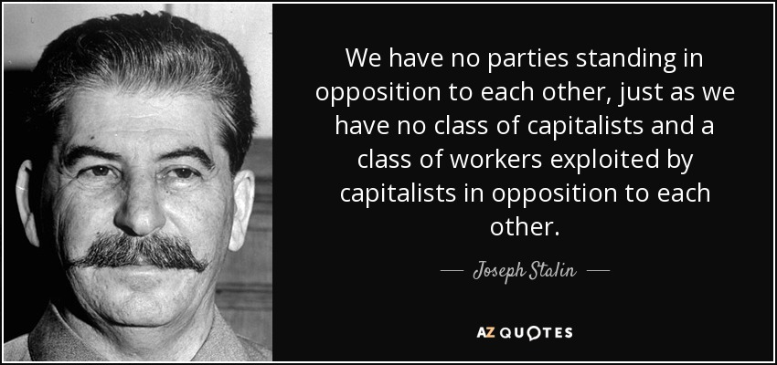 We have no parties standing in opposition to each other, just as we have no class of capitalists and a class of workers exploited by capitalists in opposition to each other. - Joseph Stalin