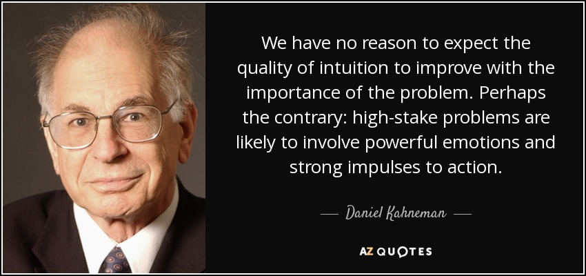 We have no reason to expect the quality of intuition to improve with the importance of the problem. Perhaps the contrary: high-stake problems are likely to involve powerful emotions and strong impulses to action. - Daniel Kahneman