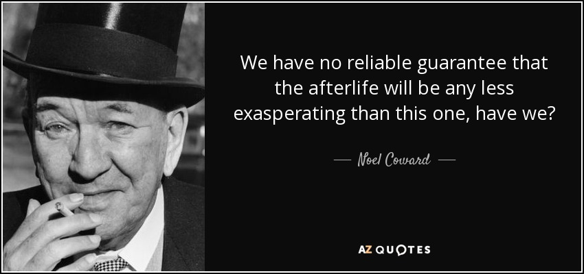 We have no reliable guarantee that the afterlife will be any less exasperating than this one, have we? - Noel Coward