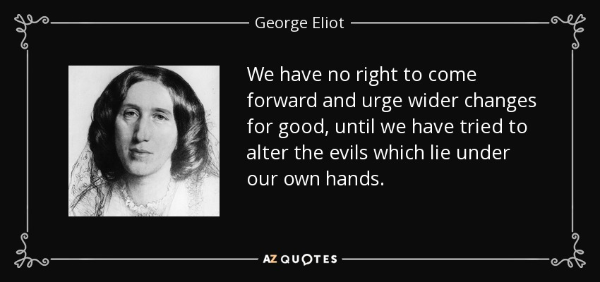 We have no right to come forward and urge wider changes for good, until we have tried to alter the evils which lie under our own hands. - George Eliot