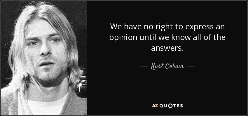 We have no right to express an opinion until we know all of the answers. - Kurt Cobain
