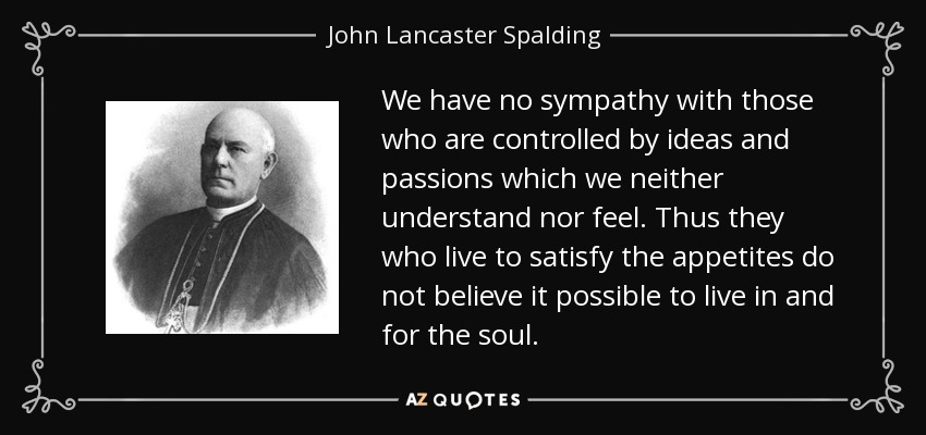 We have no sympathy with those who are controlled by ideas and passions which we neither understand nor feel. Thus they who live to satisfy the appetites do not believe it possible to live in and for the soul. - John Lancaster Spalding