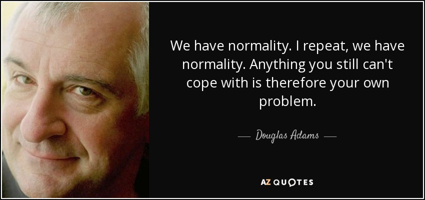 We have normality. I repeat, we have normality. Anything you still can't cope with is therefore your own problem. - Douglas Adams
