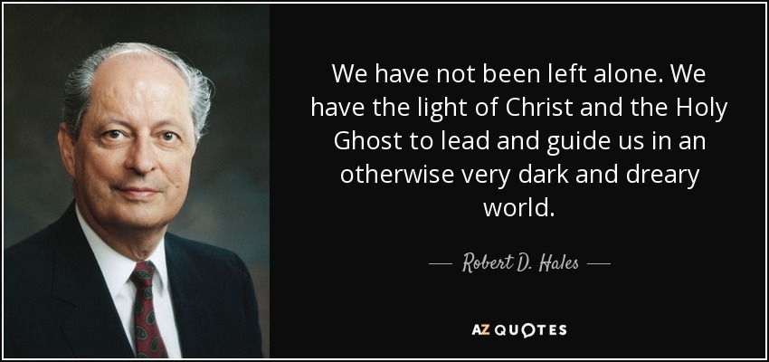We have not been left alone. We have the light of Christ and the Holy Ghost to lead and guide us in an otherwise very dark and dreary world. - Robert D. Hales