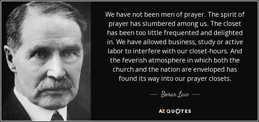 We have not been men of prayer. The spirit of prayer has slumbered among us. The closet has been too little frequented and delighted in. We have allowed business, study or active labor to interfere with our closet-hours. And the feverish atmosphere in which both the church and the nation are enveloped has found its way into our prayer closets. - Bonar Law