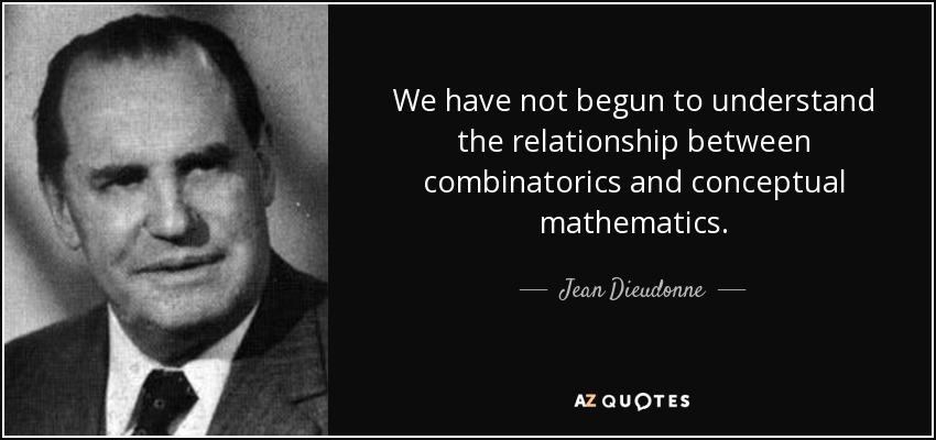 We have not begun to understand the relationship between combinatorics and conceptual mathematics. - Jean Dieudonne