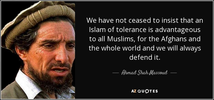 We have not ceased to insist that an Islam of tolerance is advantageous to all Muslims, for the Afghans and the whole world and we will always defend it. - Ahmad Shah Massoud