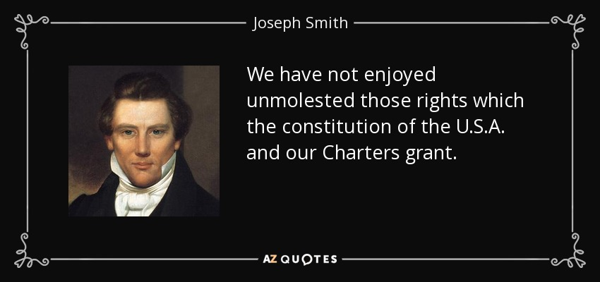We have not enjoyed unmolested those rights which the constitution of the U.S.A. and our Charters grant. - Joseph Smith, Jr.