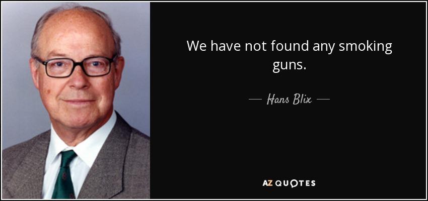 We have not found any smoking guns. - Hans Blix