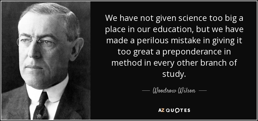 We have not given science too big a place in our education, but we have made a perilous mistake in giving it too great a preponderance in method in every other branch of study. - Woodrow Wilson