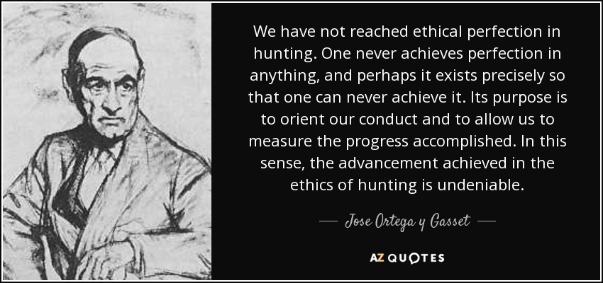 We have not reached ethical perfection in hunting. One never achieves perfection in anything, and perhaps it exists precisely so that one can never achieve it. Its purpose is to orient our conduct and to allow us to measure the progress accomplished. In this sense, the advancement achieved in the ethics of hunting is undeniable. - Jose Ortega y Gasset