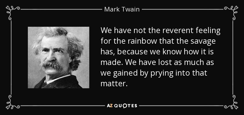 We have not the reverent feeling for the rainbow that the savage has, because we know how it is made. We have lost as much as we gained by prying into that matter. - Mark Twain