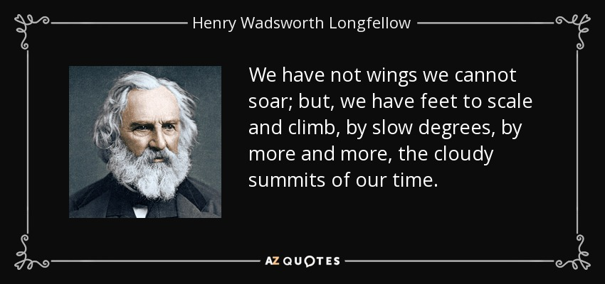 We have not wings we cannot soar; but, we have feet to scale and climb, by slow degrees, by more and more, the cloudy summits of our time. - Henry Wadsworth Longfellow