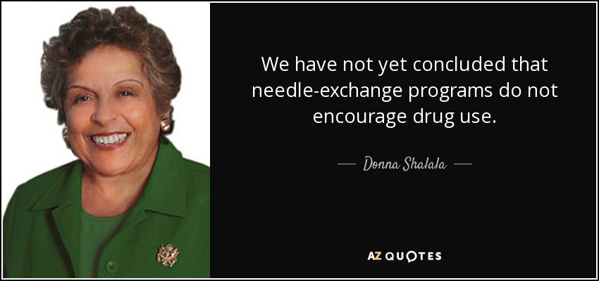 We have not yet concluded that needle-exchange programs do not encourage drug use. - Donna Shalala