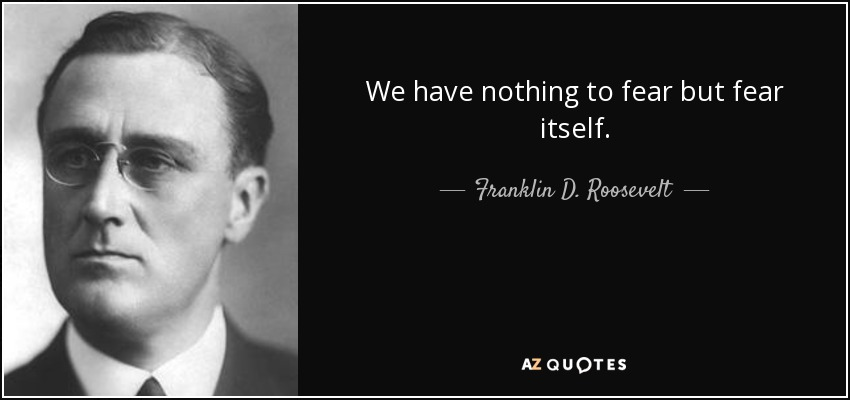 We have nothing to fear but fear itself. - Franklin D. Roosevelt