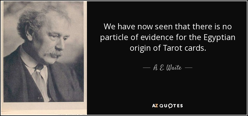 We have now seen that there is no particle of evidence for the Egyptian origin of Tarot cards. - A. E. Waite