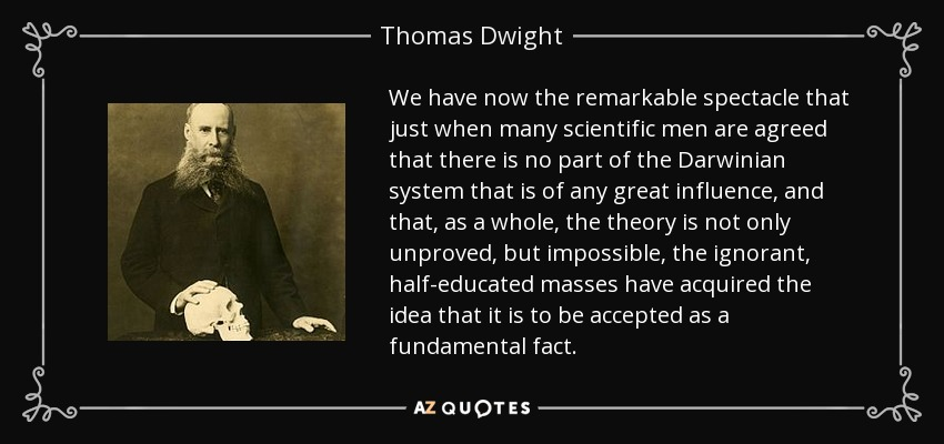 We have now the remarkable spectacle that just when many scientific men are agreed that there is no part of the Darwinian system that is of any great influence, and that, as a whole, the theory is not only unproved, but impossible, the ignorant, half-educated masses have acquired the idea that it is to be accepted as a fundamental fact. - Thomas Dwight