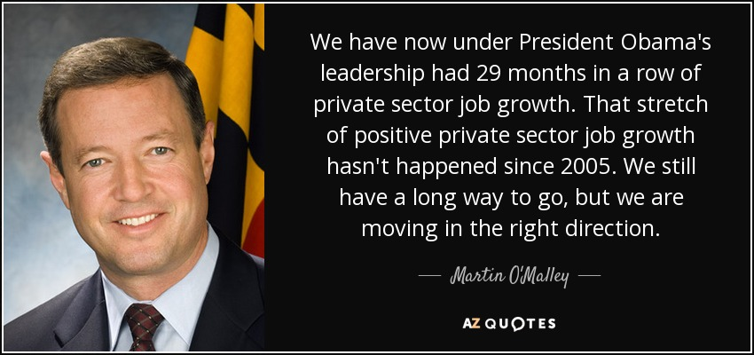 We have now under President Obama's leadership had 29 months in a row of private sector job growth. That stretch of positive private sector job growth hasn't happened since 2005. We still have a long way to go, but we are moving in the right direction. - Martin O'Malley