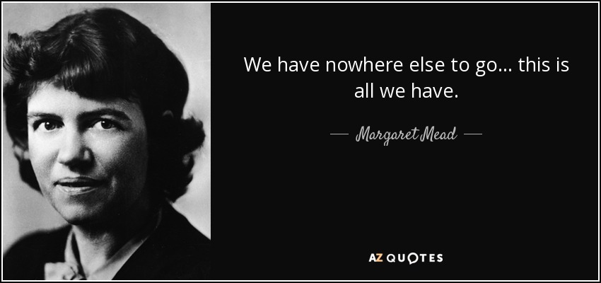We have nowhere else to go... this is all we have. - Margaret Mead