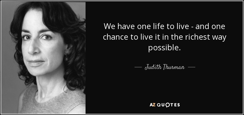 Judith Thurman Quote We Have One Life To Live And One Chance