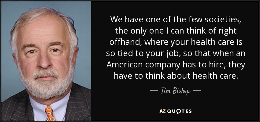 We have one of the few societies, the only one I can think of right offhand, where your health care is so tied to your job, so that when an American company has to hire, they have to think about health care. - Tim Bishop