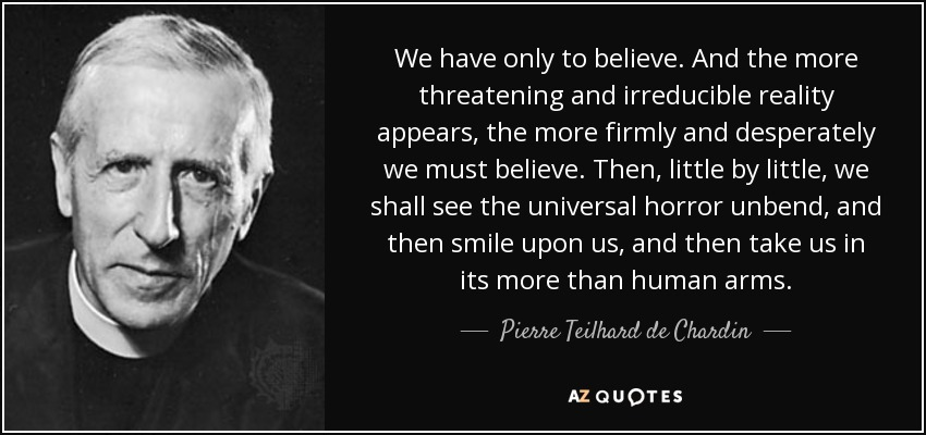 We have only to believe. And the more threatening and irreducible reality appears, the more firmly and desperately we must believe. Then, little by little, we shall see the universal horror unbend, and then smile upon us, and then take us in its more than human arms. - Pierre Teilhard de Chardin