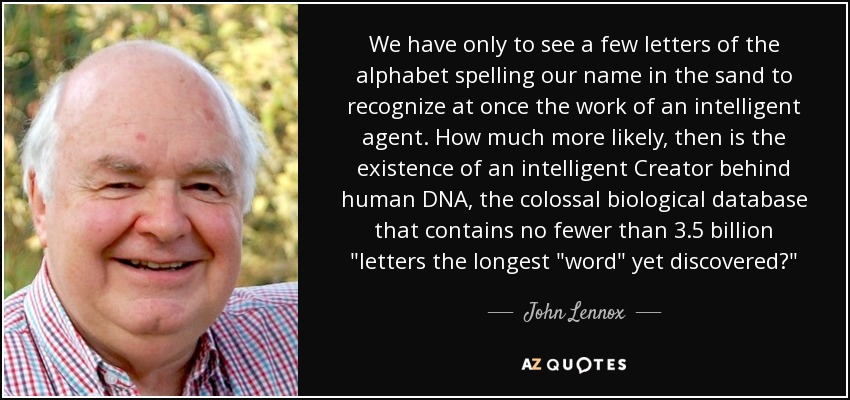 We have only to see a few letters of the alphabet spelling our name in the sand to recognize at once the work of an intelligent agent. How much more likely, then is the existence of an intelligent Creator behind human DNA, the colossal biological database that contains no fewer than 3.5 billion
