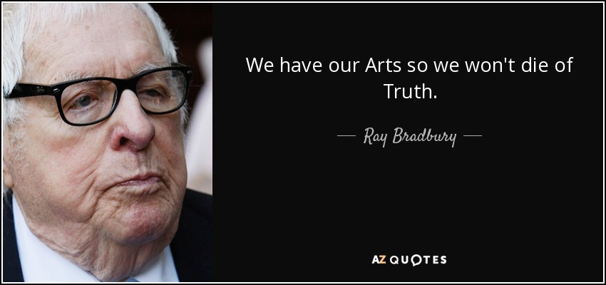 We have our Arts so we won't die of Truth. - Ray Bradbury