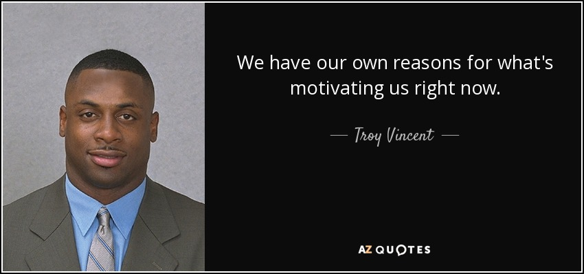 We have our own reasons for what's motivating us right now. - Troy Vincent
